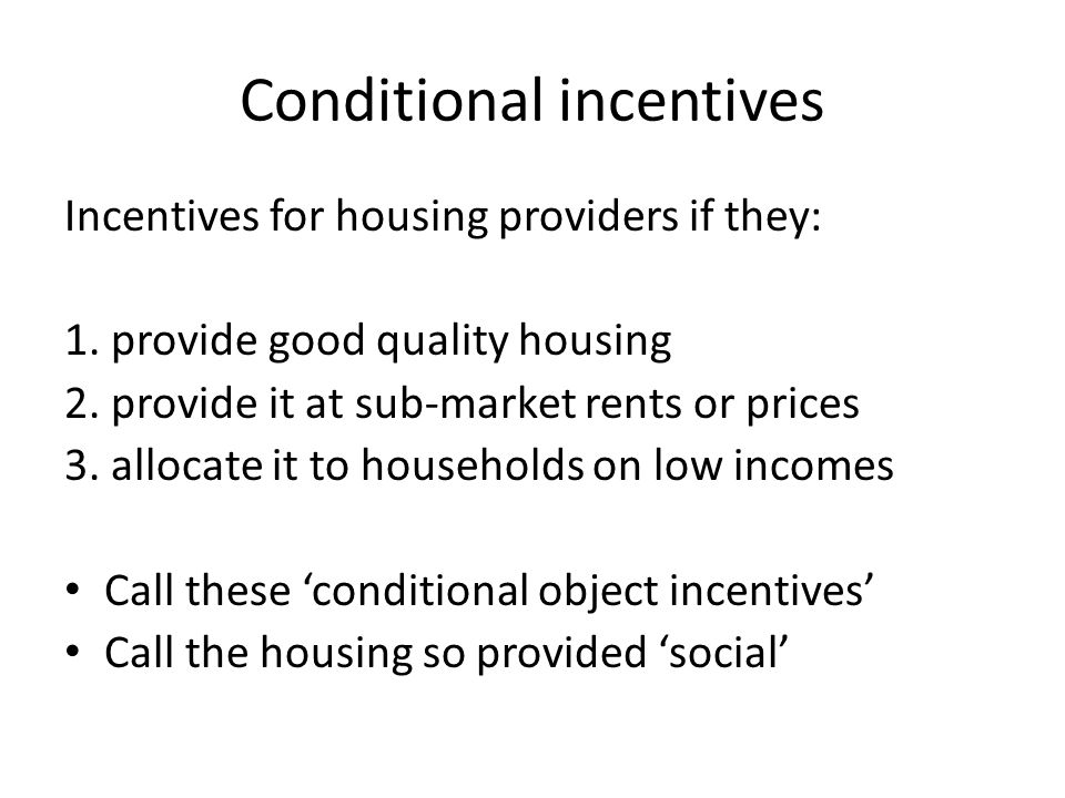 Conditional incentives Incentives for housing providers if they: 1. provide good quality housing 2. provide it at sub-market rents or prices 3. alloca