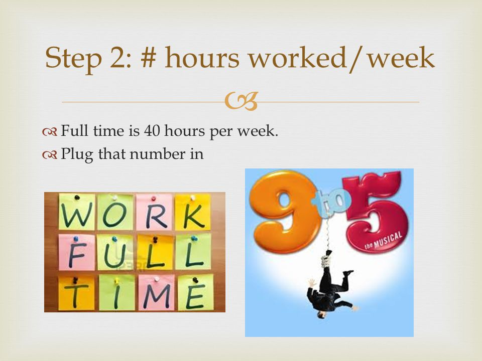 Full time is 40 hours per week. Plug that number in Step 2: # hours worked/week
