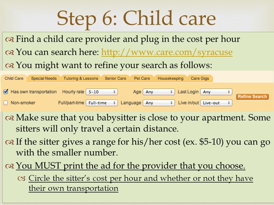 Find a child care provider and plug in the cost per hour You can search here: http://www.care.com/syracusehttp://www.care.com/syracuse You might want to refine your search as follows: Make sure that you babysitter is close to your apartment.