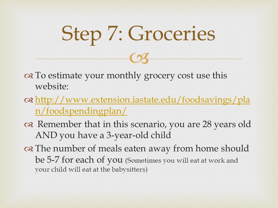 To estimate your monthly grocery cost use this website: http://www.extension.iastate.edu/foodsavings/pla n/foodspendingplan/ http://www.extension.iastate.edu/foodsavings/pla n/foodspendingplan/ Remember that in this scenario, you are 28 years old AND you have a 3-year-old child The number of meals eaten away from home should be 5-7 for each of you (Sometimes you will eat at work and your child will eat at the babysitters) Step 7: Groceries