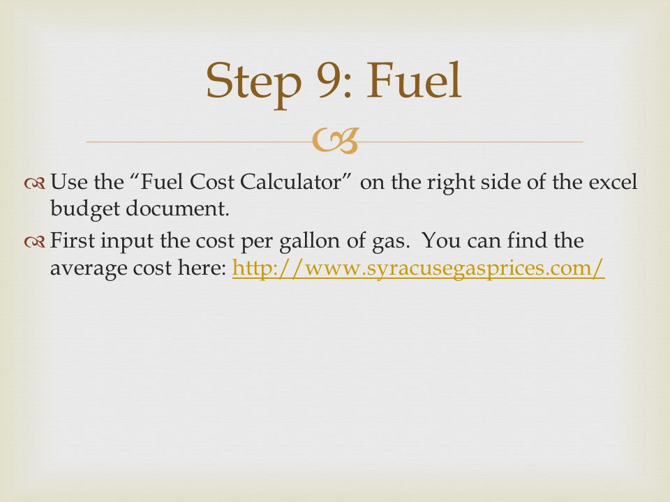 Use the Fuel Cost Calculator on the right side of the excel budget document. First input the cost per gallon of gas. You can find the average cost her