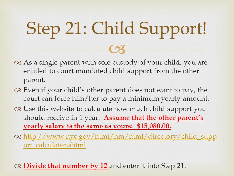 As a single parent with sole custody of your child, you are entitled to court mandated child support from the other parent.