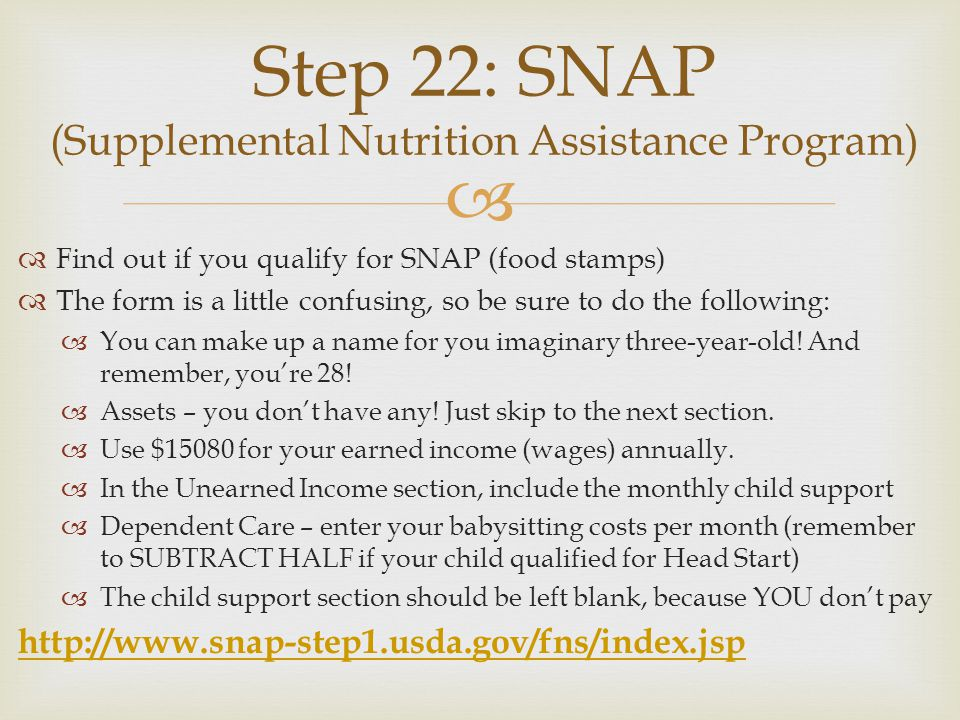 Find out if you qualify for SNAP (food stamps) The form is a little confusing, so be sure to do the following: You can make up a name for you imaginary three-year-old.