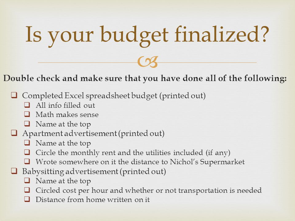 Double check and make sure that you have done all of the following: Is your budget finalized? Completed Excel spreadsheet budget (printed out) All inf