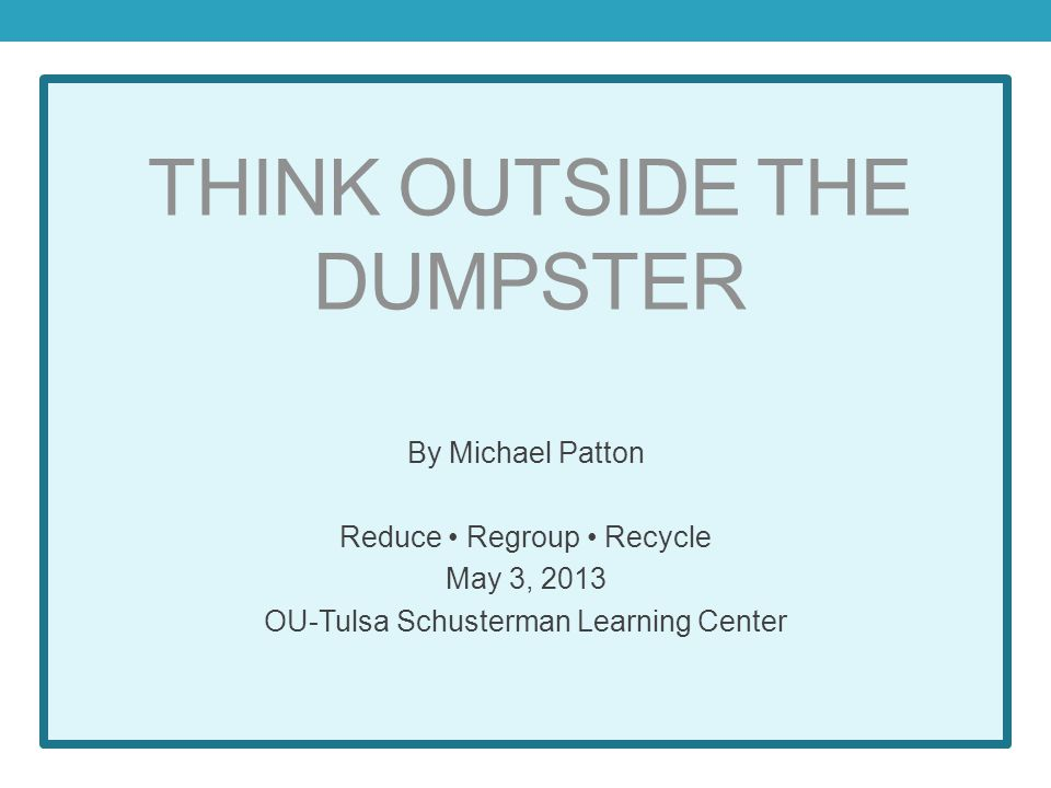 THINK OUTSIDE THE DUMPSTER By Michael Patton Reduce Regroup Recycle May 3, 2013 OU-Tulsa Schusterman Learning Center