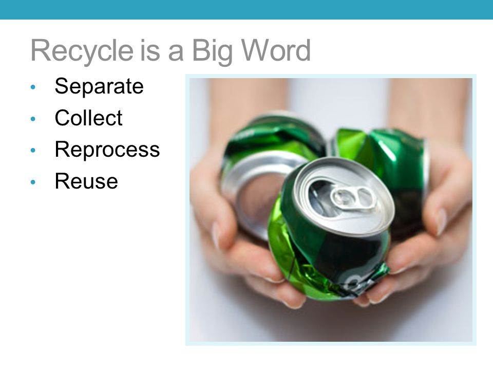 Recycle is a Big Word Separate Collect Reprocess Reuse