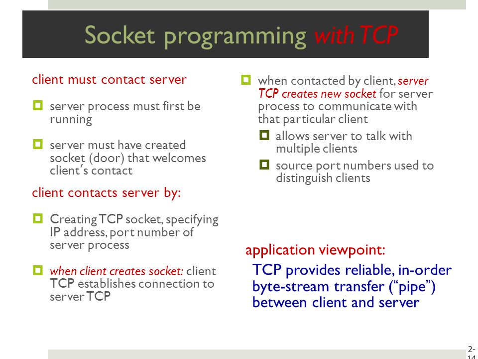 Socket programming with TCP client must contact server server process must first be running server must have created socket (door) that welcomes clien