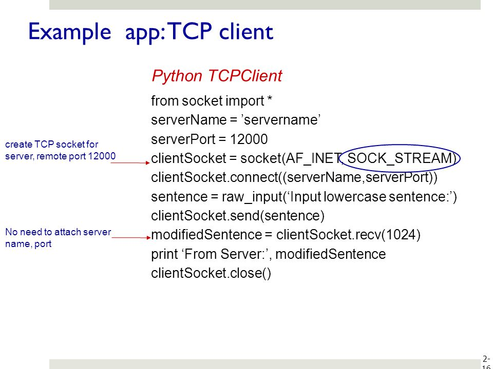 2- 16 Example app: TCP client from socket import * serverName = servername serverPort = 12000 clientSocket = socket(AF_INET, SOCK_STREAM) clientSocket