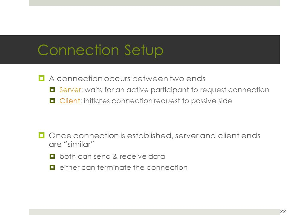 Connection Setup A connection occurs between two ends Server: waits for an active participant to request connection Client: initiates connection reque