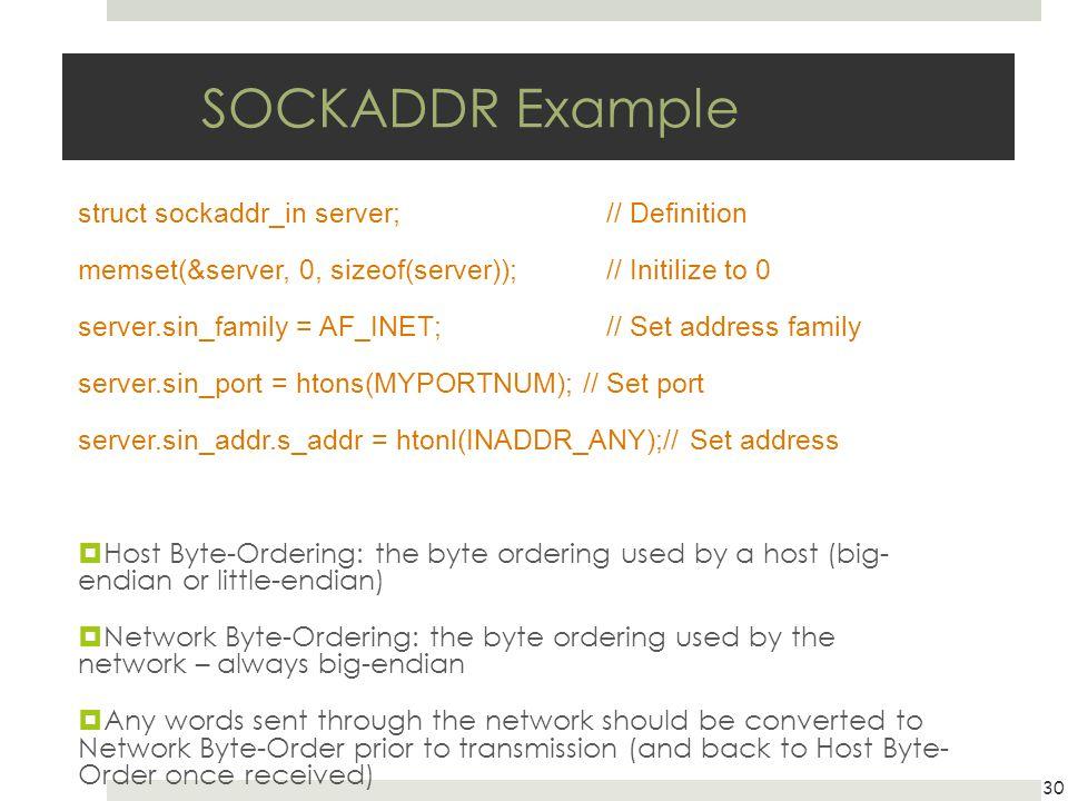 SOCKADDR Example struct sockaddr_in server; // Definition memset(&server, 0, sizeof(server)); // Initilize to 0 server.sin_family = AF_INET; // Set ad