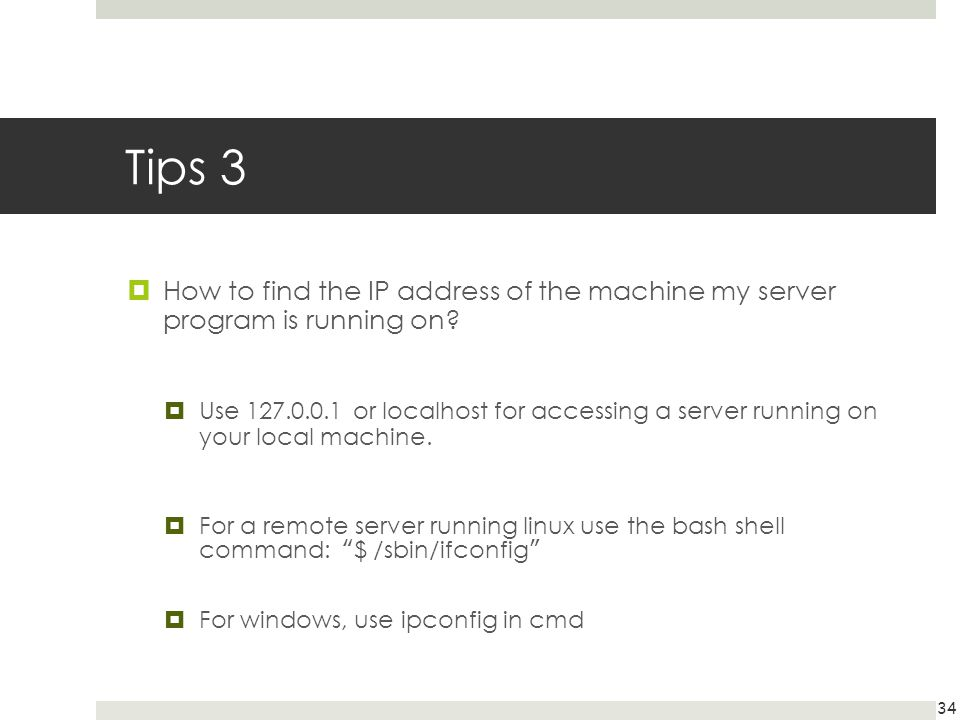 Tips 3 How to find the IP address of the machine my server program is running on? Use 127.0.0.1 or localhost for accessing a server running on your lo