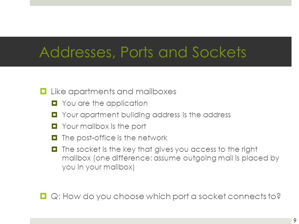 Addresses, Ports and Sockets Like apartments and mailboxes You are the application Your apartment building address is the address Your mailbox is the