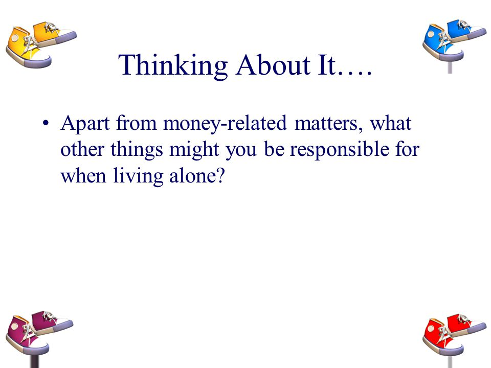 Thinking About It…. Apart from money-related matters, what other things might you be responsible for when living alone?