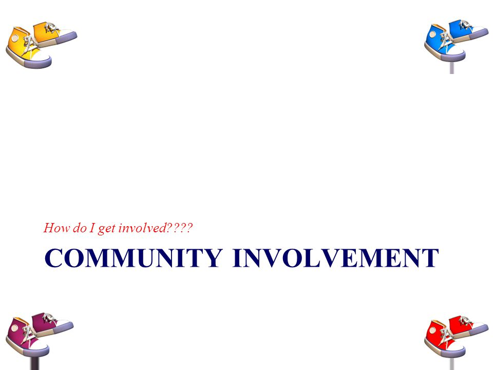 COMMUNITY INVOLVEMENT How do I get involved????