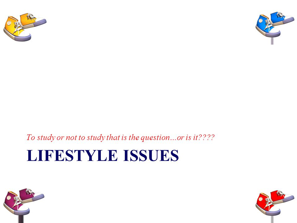 LIFESTYLE ISSUES To study or not to study that is the question…or is it????