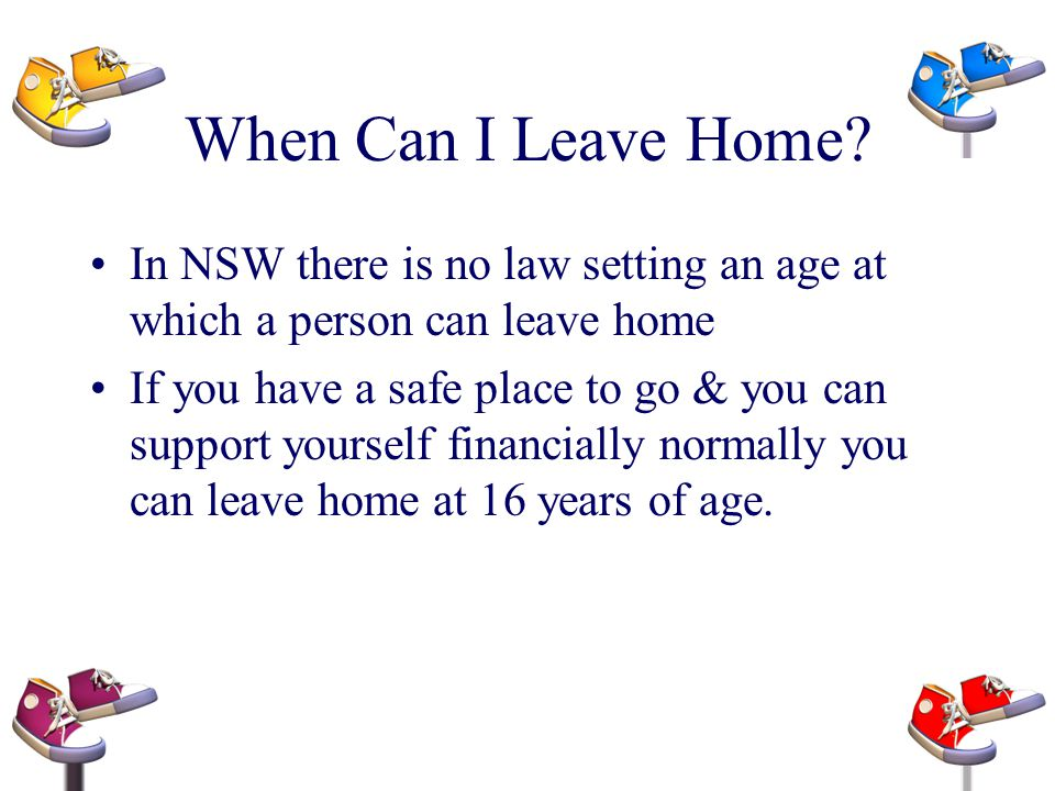 When Can I Leave Home? In NSW there is no law setting an age at which a person can leave home If you have a safe place to go & you can support yoursel