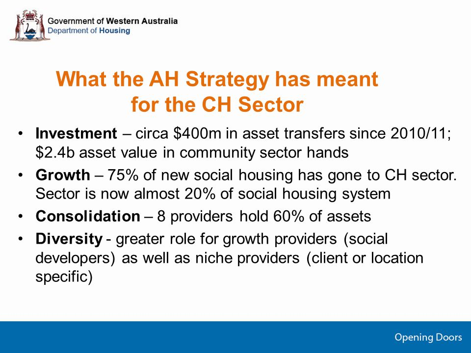 What the AH Strategy has meant for the CH Sector Investment – circa $400m in asset transfers since 2010/11; $2.4b asset value in community sector hands Growth – 75% of new social housing has gone to CH sector.