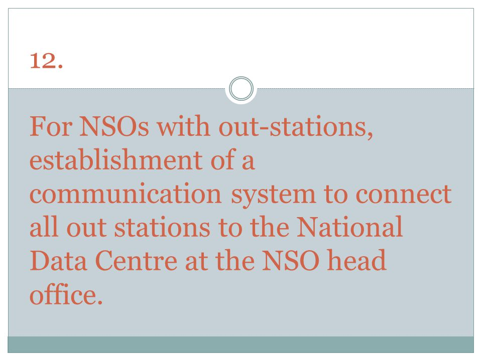 12. For NSOs with out-stations, establishment of a communication system to connect all out stations to the National Data Centre at the NSO head office