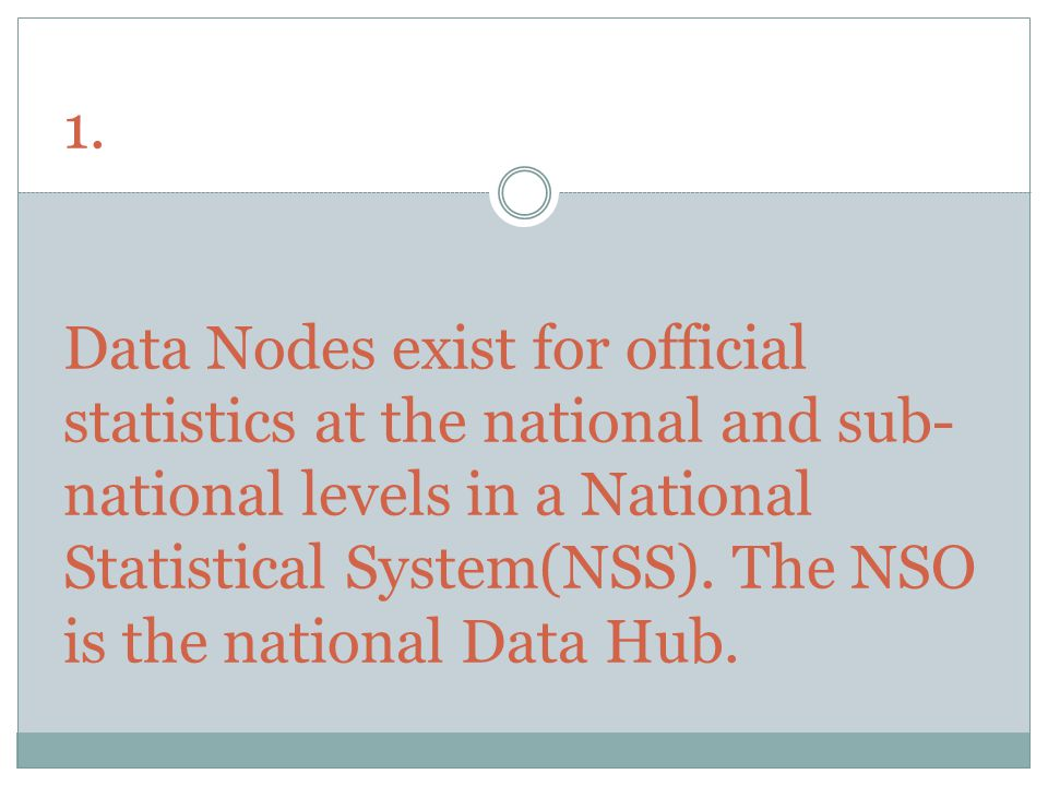 1. Data Nodes exist for official statistics at the national and sub- national levels in a National Statistical System(NSS). The NSO is the national Da