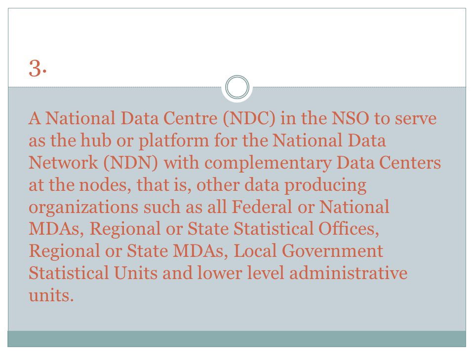 3. A National Data Centre (NDC) in the NSO to serve as the hub or platform for the National Data Network (NDN) with complementary Data Centers at the