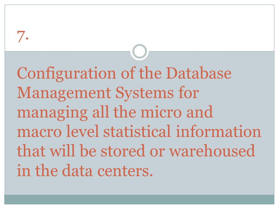 7. Configuration of the Database Management Systems for managing all the micro and macro level statistical information that will be stored or warehous