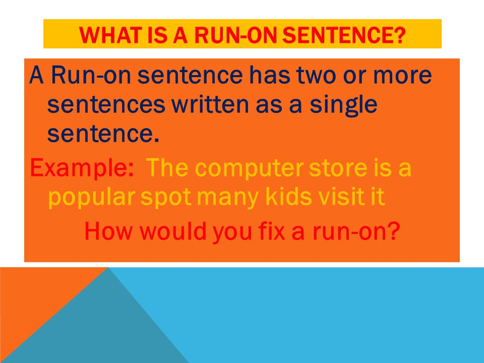 WHAT IS A RUN-ON SENTENCE? A Run-on sentence has two or more sentences written as a single sentence. Example: The computer store is a popular spot man