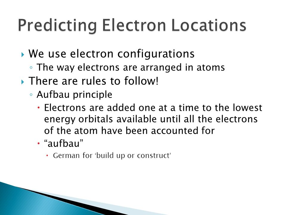 We use electron configurations The way electrons are arranged in atoms There are rules to follow! Aufbau principle Electrons are added one at a time t