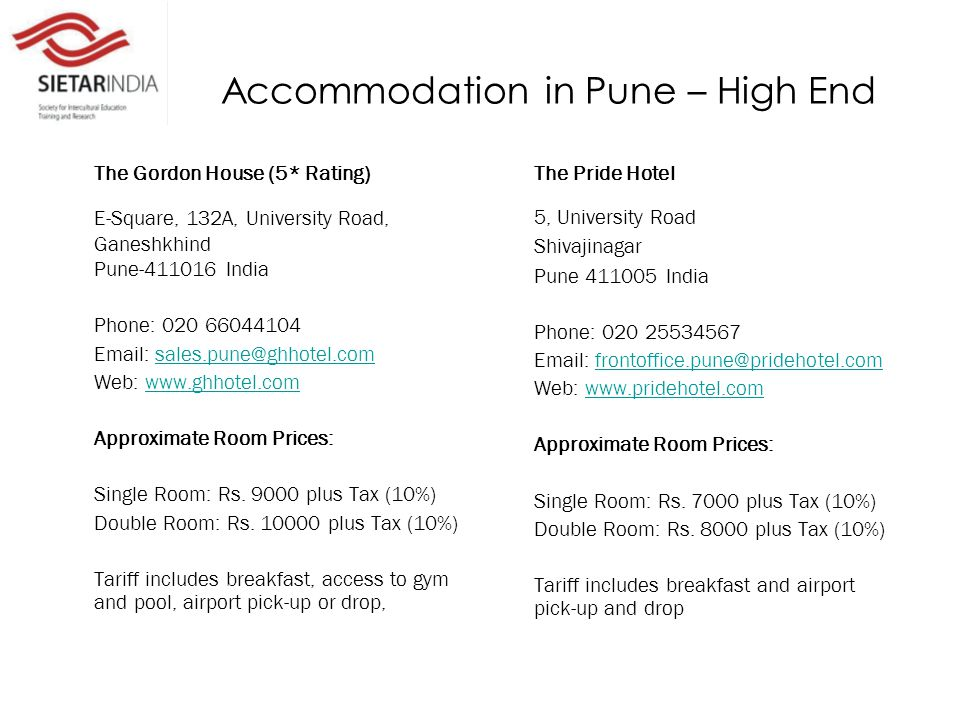 Accommodation in Pune – High End The Gordon House (5* Rating) E-Square, 132A, University Road, Ganeshkhind Pune-411016 India Phone: 020 66044104 Email: sales.pune@ghhotel.comsales.pune@ghhotel.com Web: www.ghhotel.comwww.ghhotel.com Approximate Room Prices: Single Room: Rs.