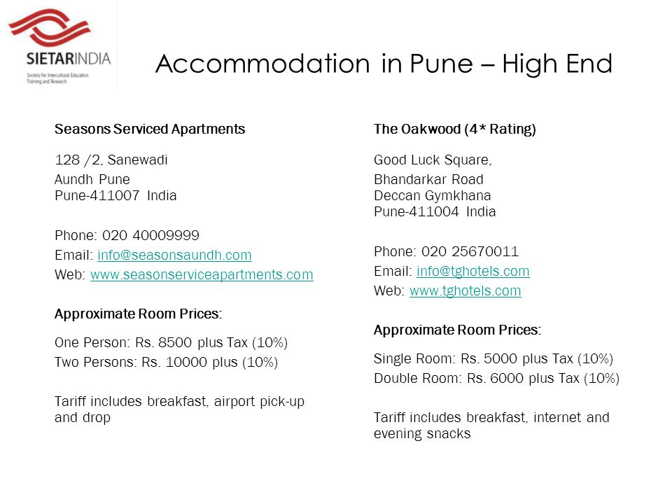 Accommodation in Pune – High End Seasons Serviced Apartments 128 /2, Sanewadi Aundh Pune Pune-411007 India Phone: 020 40009999 Email: info@seasonsaundh.cominfo@seasonsaundh.com Web: www.seasonserviceapartments.comwww.seasonserviceapartments.com Approximate Room Prices: One Person: Rs.