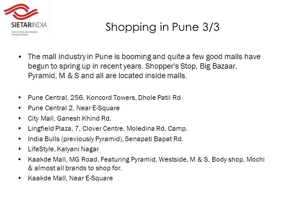 Shopping in Pune 3/3 The mall industry in Pune is booming and quite a few good malls have begun to spring up in recent years.