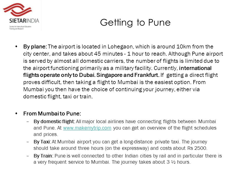 Getting to Pune By plane: The airport is located in Lohegaon, which is around 10km from the city center, and takes about 45 minutes - 1 hour to reach.