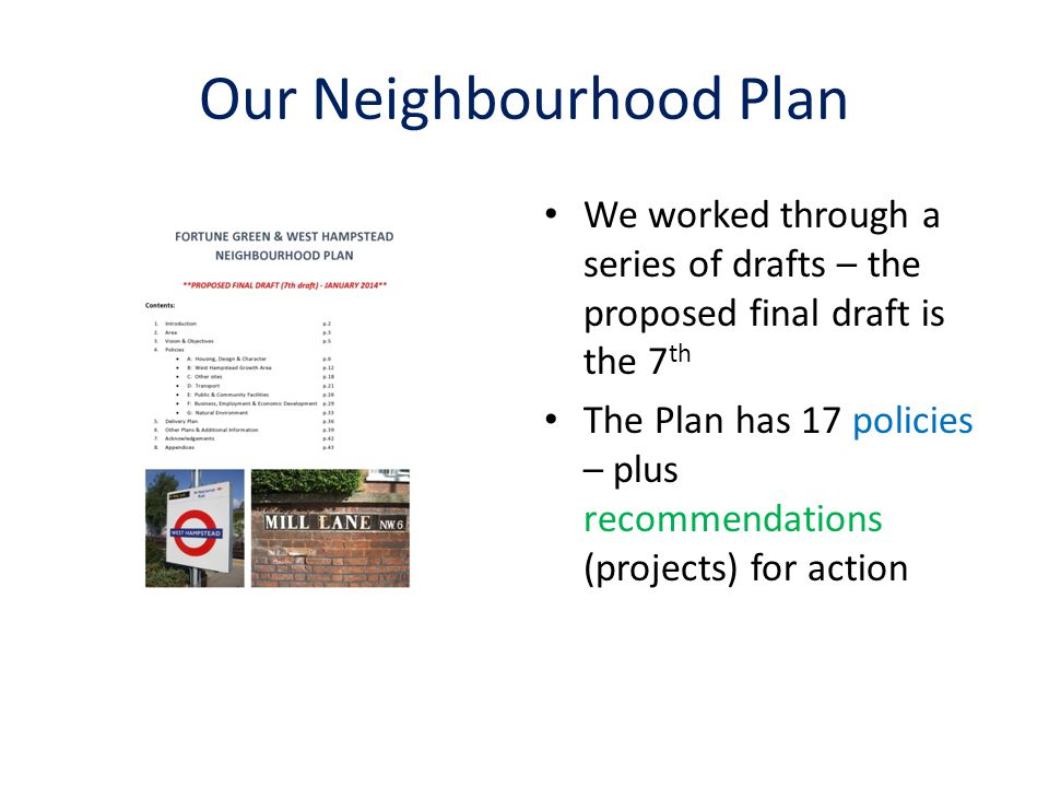 Our Neighbourhood Plan We worked through a series of drafts – the proposed final draft is the 7 th The Plan has 17 policies – plus recommendations (pr