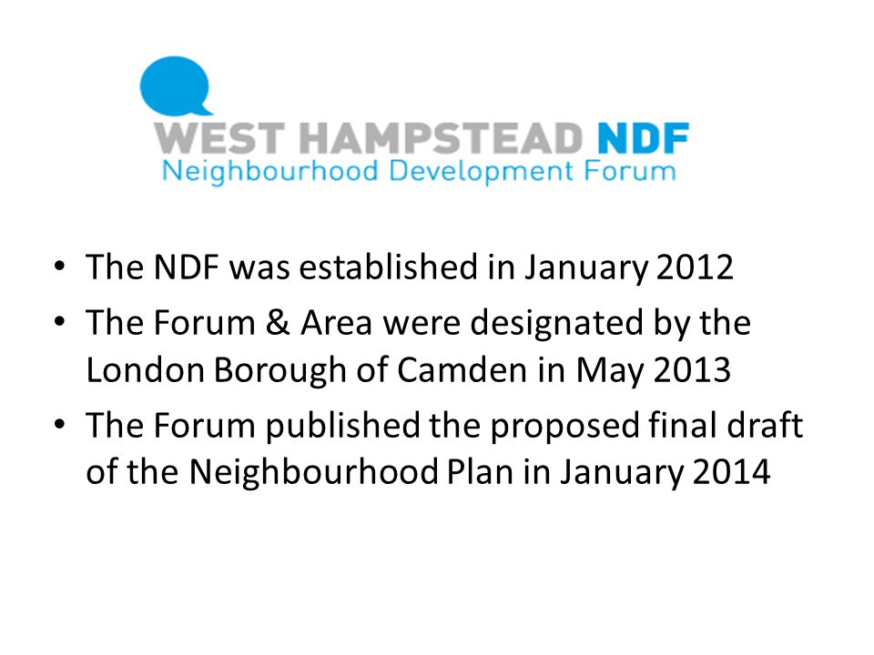 The NDF was established in January 2012 The Forum & Area were designated by the London Borough of Camden in May 2013 The Forum published the proposed
