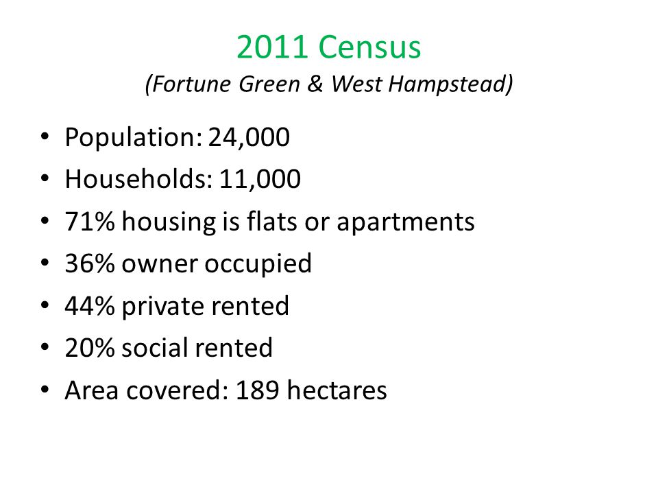 2011 Census (Fortune Green & West Hampstead) Population: 24,000 Households: 11,000 71% housing is flats or apartments 36% owner occupied 44% private r