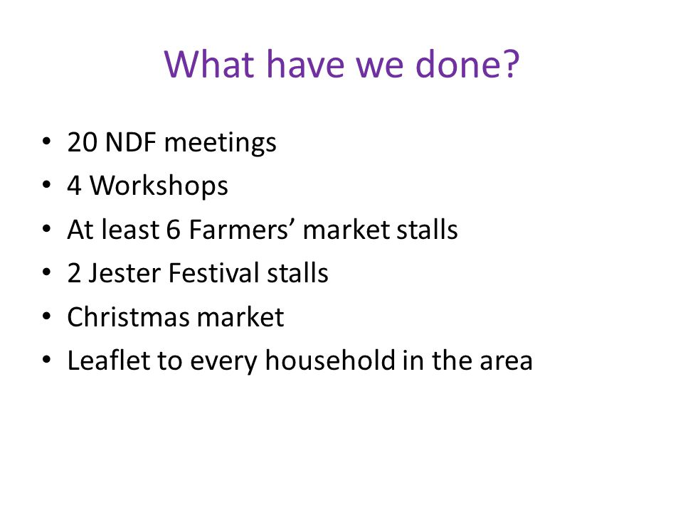 What have we done? 20 NDF meetings 4 Workshops At least 6 Farmers market stalls 2 Jester Festival stalls Christmas market Leaflet to every household i