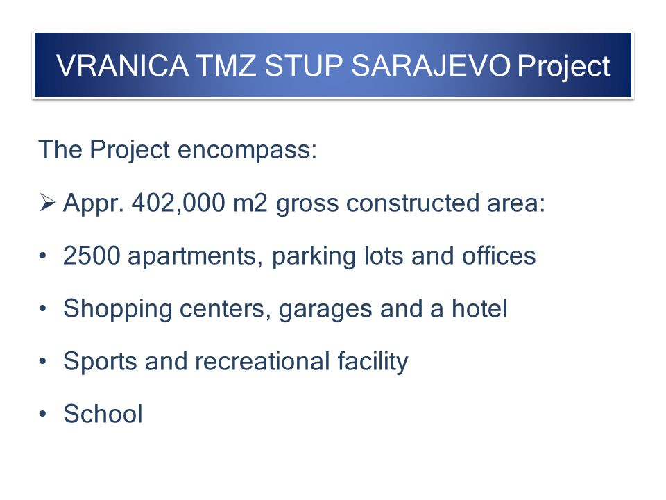 VRANICA TMZ STUP SARAJEVO Project The Project encompass: Appr. 402,000 m2 gross constructed area: 2500 apartments, parking lots and offices Shopping c