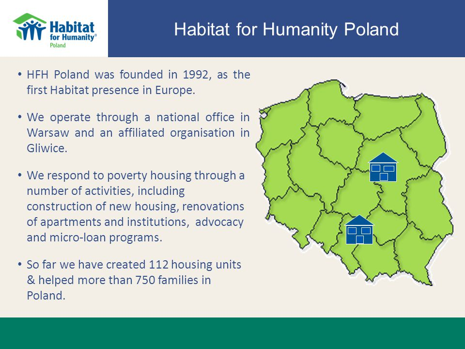 Habitat for Humanity Poland HFH Poland was founded in 1992, as the first Habitat presence in Europe.