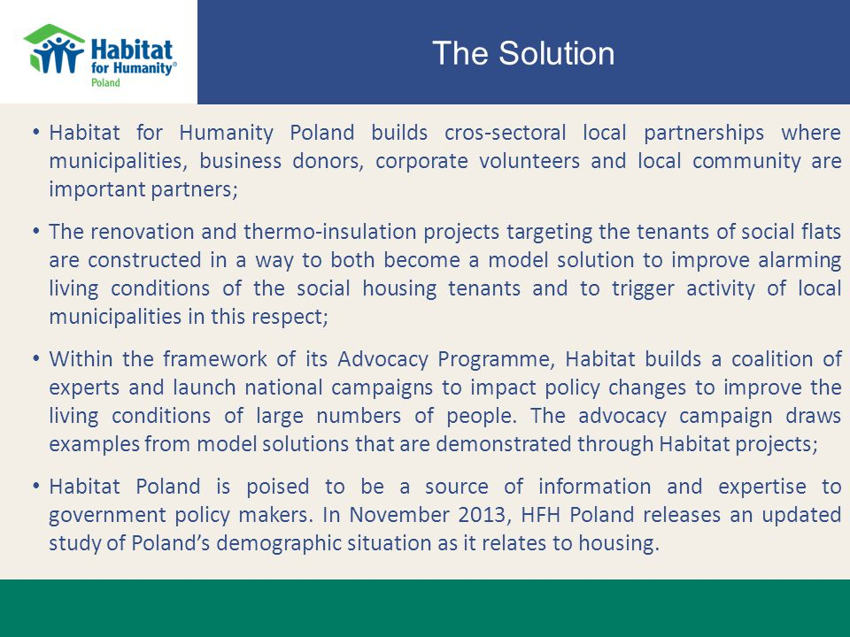 The Solution Habitat for Humanity Poland builds cros-sectoral local partnerships where municipalities, business donors, corporate volunteers and local community are important partners; The renovation and thermo-insulation projects targeting the tenants of social flats are constructed in a way to both become a model solution to improve alarming living conditions of the social housing tenants and to trigger activity of local municipalities in this respect; Within the framework of its Advocacy Programme, Habitat builds a coalition of experts and launch national campaigns to impact policy changes to improve the living conditions of large numbers of people.