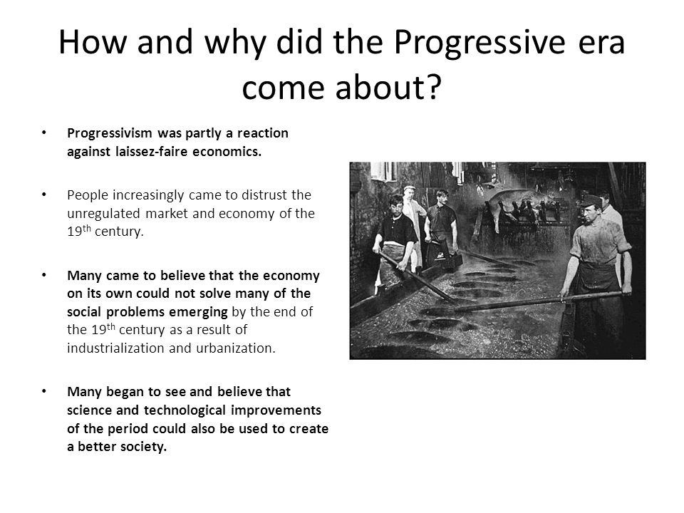 How and why did the Progressive era come about? Progressivism was partly a reaction against laissez-faire economics. People increasingly came to distr