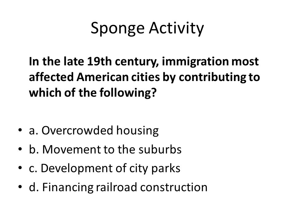 Sponge Activity In the late 19th century, immigration most affected American cities by contributing to which of the following? a. Overcrowded housing