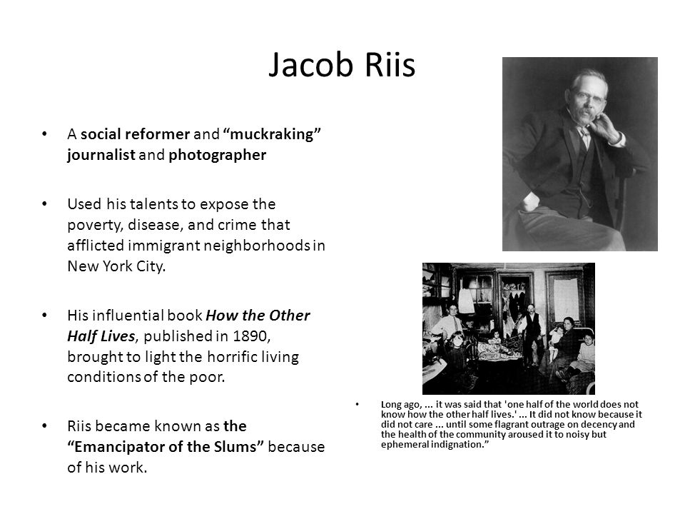 Jacob Riis A social reformer and muckraking journalist and photographer Used his talents to expose the poverty, disease, and crime that afflicted immi