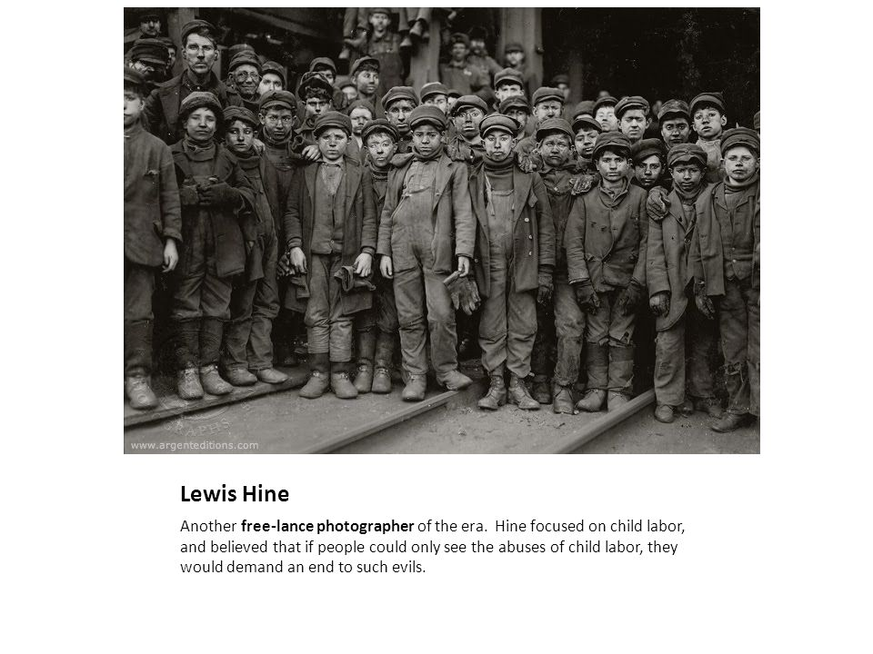 Lewis Hine Another free-lance photographer of the era. Hine focused on child labor, and believed that if people could only see the abuses of child lab