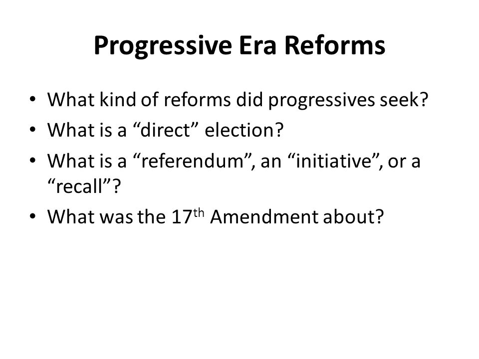 Progressive Era Reforms What kind of reforms did progressives seek? What is a direct election? What is a referendum, an initiative, or a recall? What