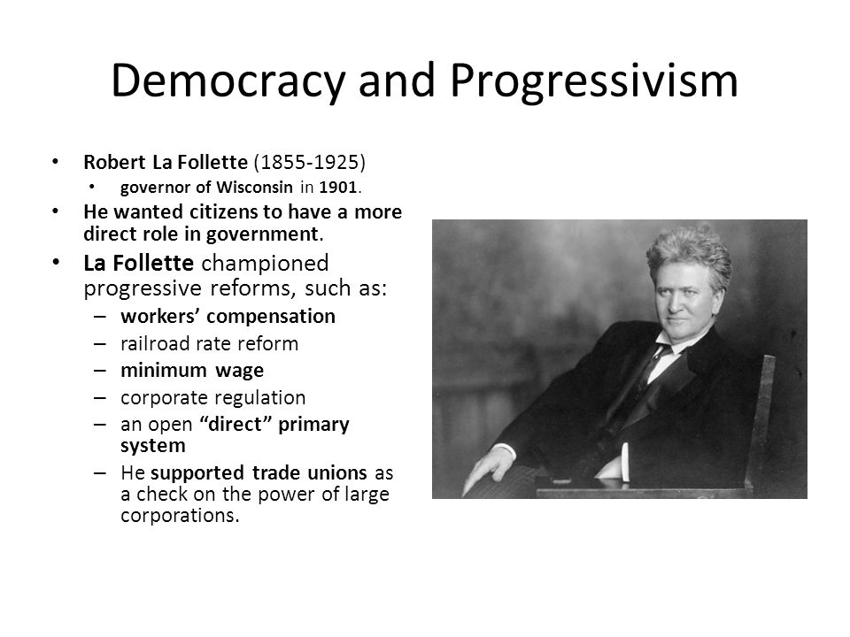 Democracy and Progressivism Robert La Follette (1855-1925) governor of Wisconsin in 1901. He wanted citizens to have a more direct role in government.