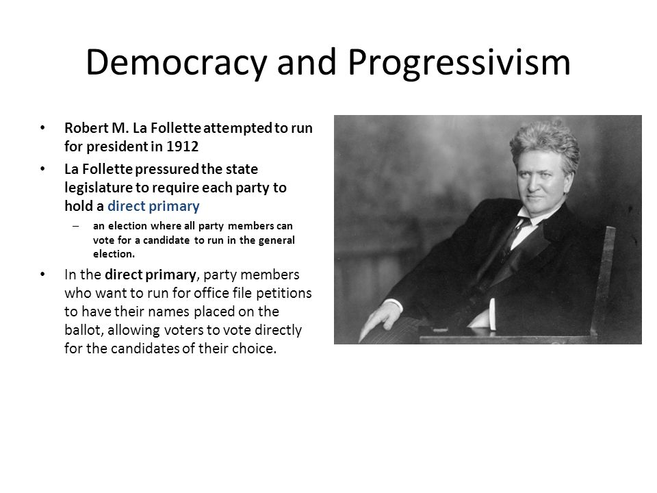 Democracy and Progressivism Robert M. La Follette attempted to run for president in 1912 La Follette pressured the state legislature to require each p