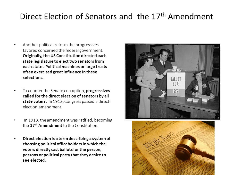 Direct Election of Senators and the 17 th Amendment Another political reform the progressives favored concerned the federal government. Originally, th