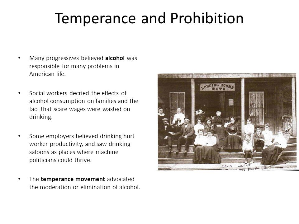 Temperance and Prohibition Many progressives believed alcohol was responsible for many problems in American life. Social workers decried the effects o