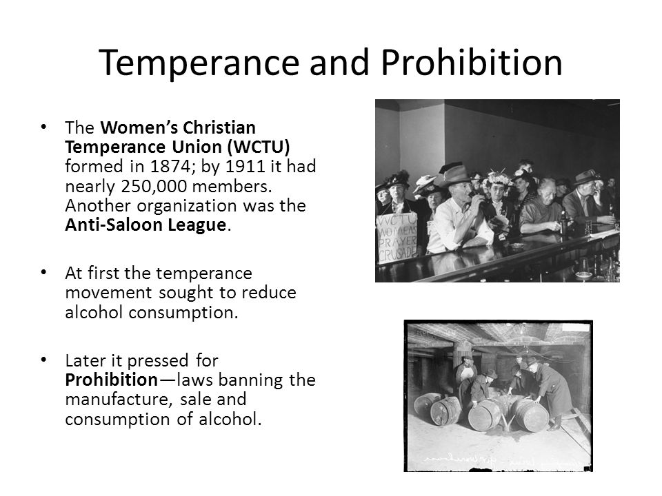 Temperance and Prohibition The Womens Christian Temperance Union (WCTU) formed in 1874; by 1911 it had nearly 250,000 members. Another organization wa