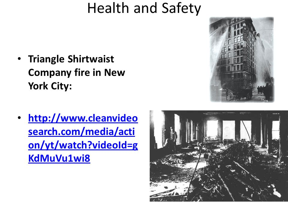 Health and Safety Triangle Shirtwaist Company fire in New York City: http://www.cleanvideo search.com/media/acti on/yt/watch?videoId=g KdMuVu1wi8 http