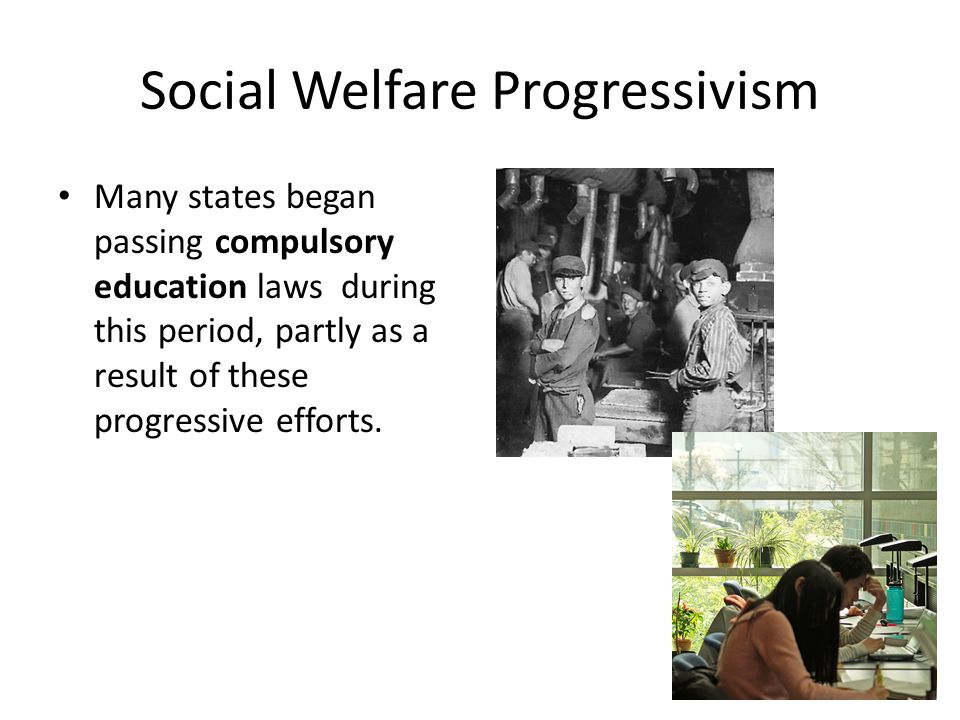 Social Welfare Progressivism Many states began passing compulsory education laws during this period, partly as a result of these progressive efforts.